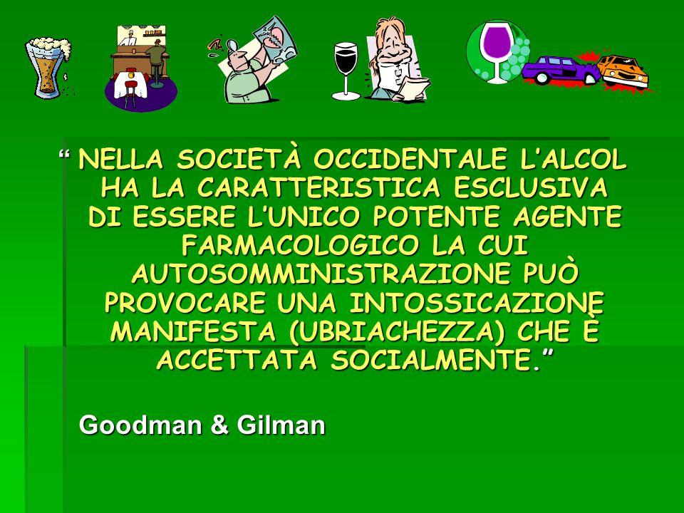 NELLA SOCIETÀ OCCIDENTALE L'ALCOL HA LA CARATTERISTICA ESCLUSIVA DI ESSERE L'UNICO POTENTE AGENTE FARMACOLOGICO LA CUI AUTOSOMMINISTRAZIONE PUÒ PROVOCARE UNA INTOSSICAZIONE MANIFESTA (UBRIACHEZZA) CHE È ACCETTATA SOCIALMENTE. Goodman & Gilman Goodman & Gilman