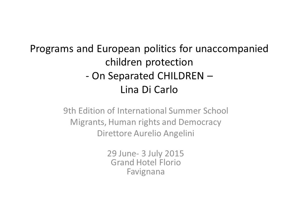 Programs and European politics for unaccompanied children protection - On Separated CHILDREN – Lina Di Carlo 9th Edition of International Summer Schoo