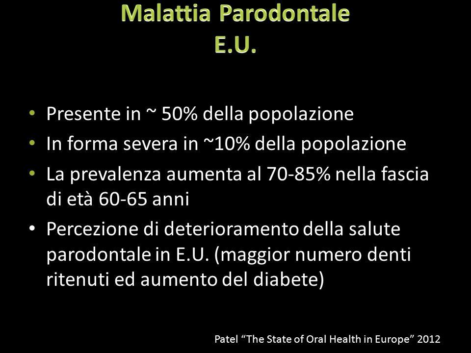 Presente in ~ 50% della popolazione In forma severa in ~10% della popolazione La prevalenza aumenta al 70-85% nella fascia di età 60-65 anni Percezione di deterioramento della salute parodontale in E.U.
