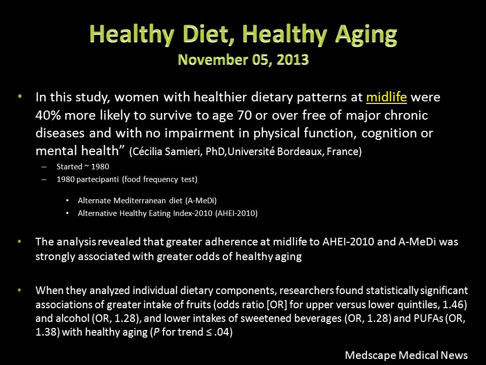 In this study, women with healthier dietary patterns at midlife were 40% more likely to survive to age 70 or over free of major chronic diseases and with no impairment in physical function, cognition or mental health (Cécilia Samieri, PhD,Université Bordeaux, France) – Started ~ 1980 – 1980 partecipanti (food frequency test) Alternate Mediterranean diet (A-MeDi) Alternative Healthy Eating Index-2010 (AHEI-2010) The analysis revealed that greater adherence at midlife to AHEI-2010 and A-MeDi was strongly associated with greater odds of healthy aging When they analyzed individual dietary components, researchers found statistically significant associations of greater intake of fruits (odds ratio [OR] for upper versus lower quintiles, 1.46) and alcohol (OR, 1.28), and lower intakes of sweetened beverages (OR, 1.28) and PUFAs (OR, 1.38) with healthy aging (P for trend ≤.04) Medscape Medical News