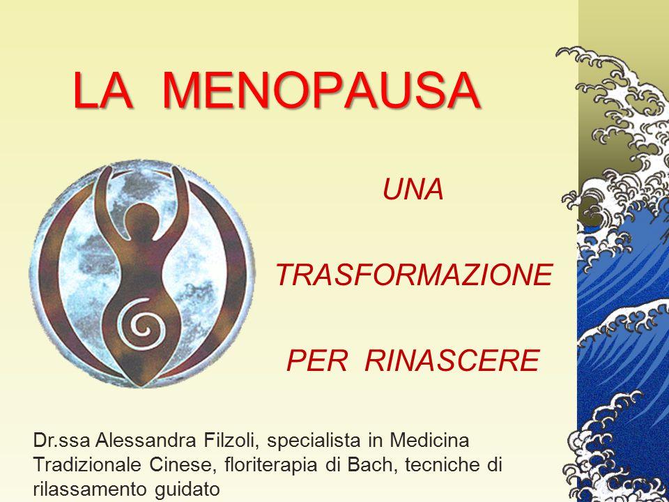 LA MENOPAUSA UNA TRASFORMAZIONE PER RINASCERE Dr.ssa Alessandra Filzoli, specialista in Medicina Tradizionale Cinese, floriterapia di Bach, tecniche d