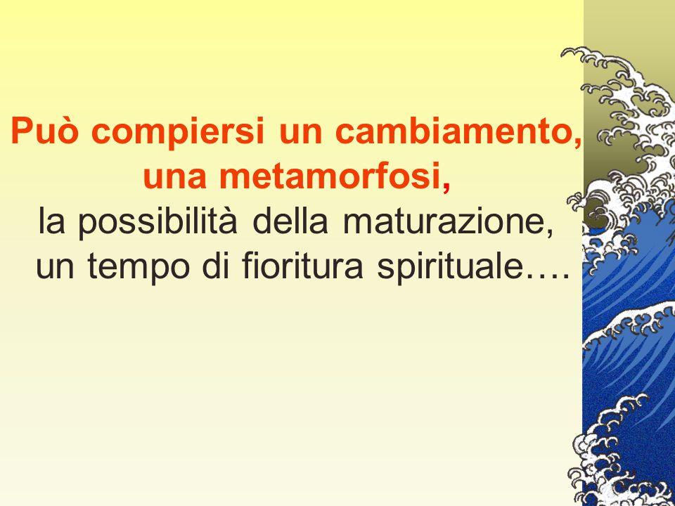 Può compiersi un cambiamento, una metamorfosi, la possibilità della maturazione, un tempo di fioritura spirituale….