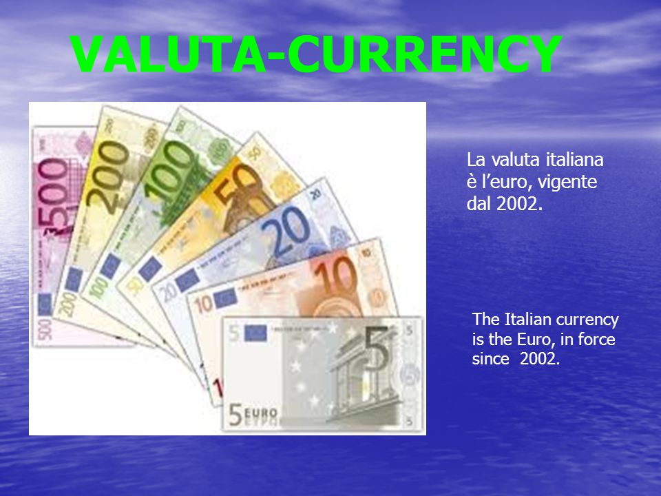 VALUTA-CURRENCY La valuta italiana è l'euro, vigente dal 2002.