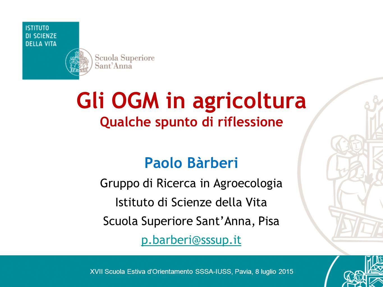 Gli OGM in agricoltura Qualche spunto di riflessione Paolo Bàrberi Gruppo di Ricerca in Agroecologia Istituto di Scienze della Vita Scuola Superiore S