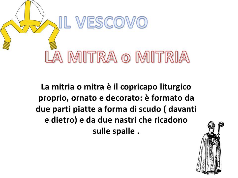 La mitria o mitra è il copricapo liturgico proprio, ornato e decorato: è formato da due parti piatte a forma di scudo ( davanti e dietro) e da due nastri che ricadono sulle spalle.