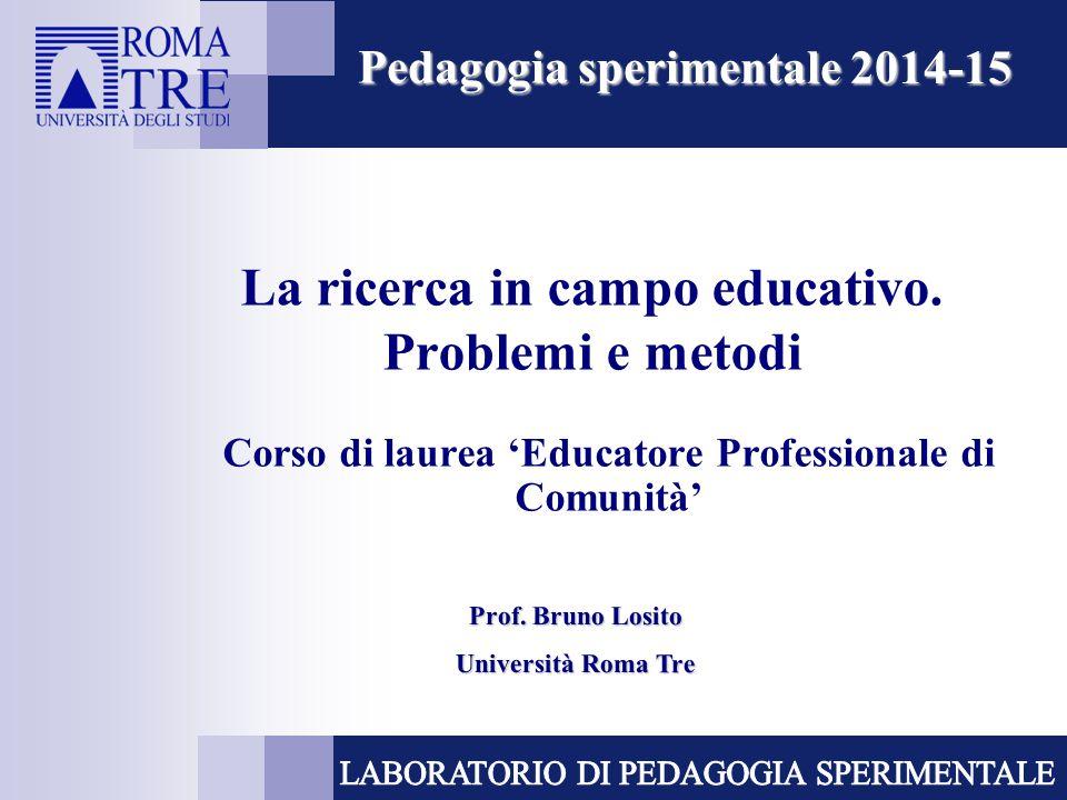 La ricerca in campo educativo. Problemi e metodi Corso di laurea 'Educatore Professionale di Comunità' Pedagogia sperimentale 2014-15 Prof. Bruno Losi