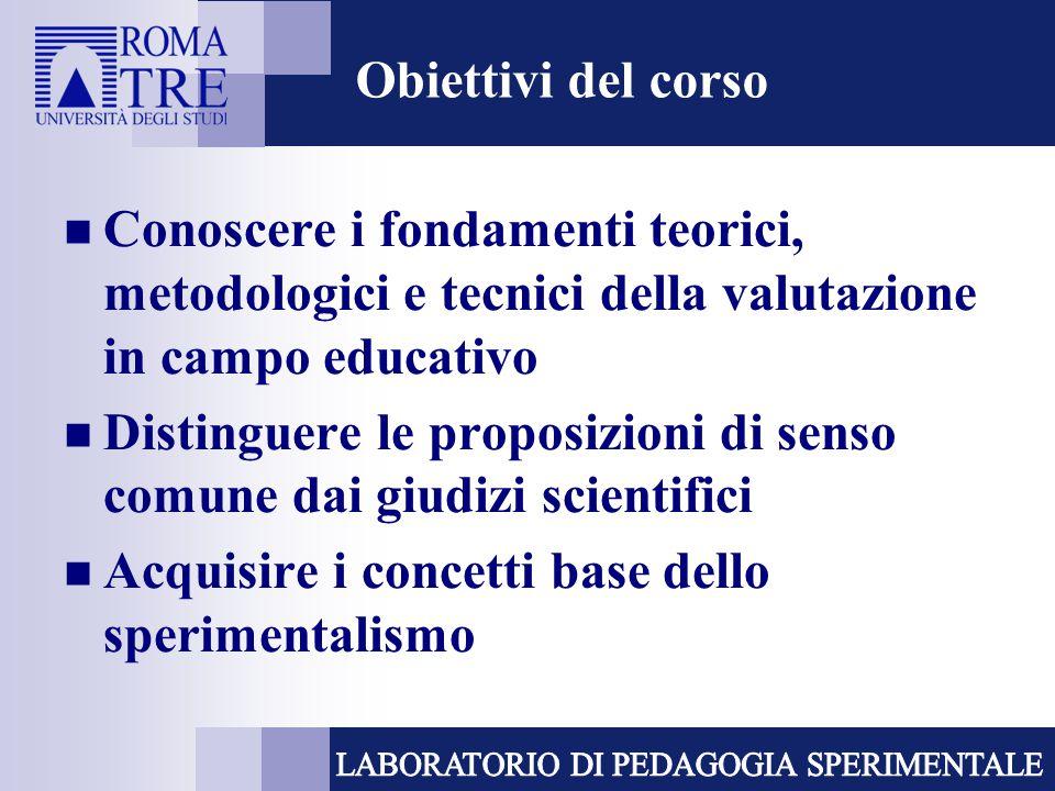 Obiettivi del corso Conoscere i fondamenti teorici, metodologici e tecnici della valutazione in campo educativo Distinguere le proposizioni di senso c
