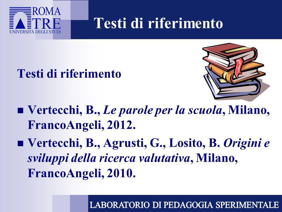 Testi di riferimento Vertecchi, B., Le parole per la scuola, Milano, FrancoAngeli, 2012. Vertecchi, B., Agrusti, G., Losito, B. Origini e sviluppi del