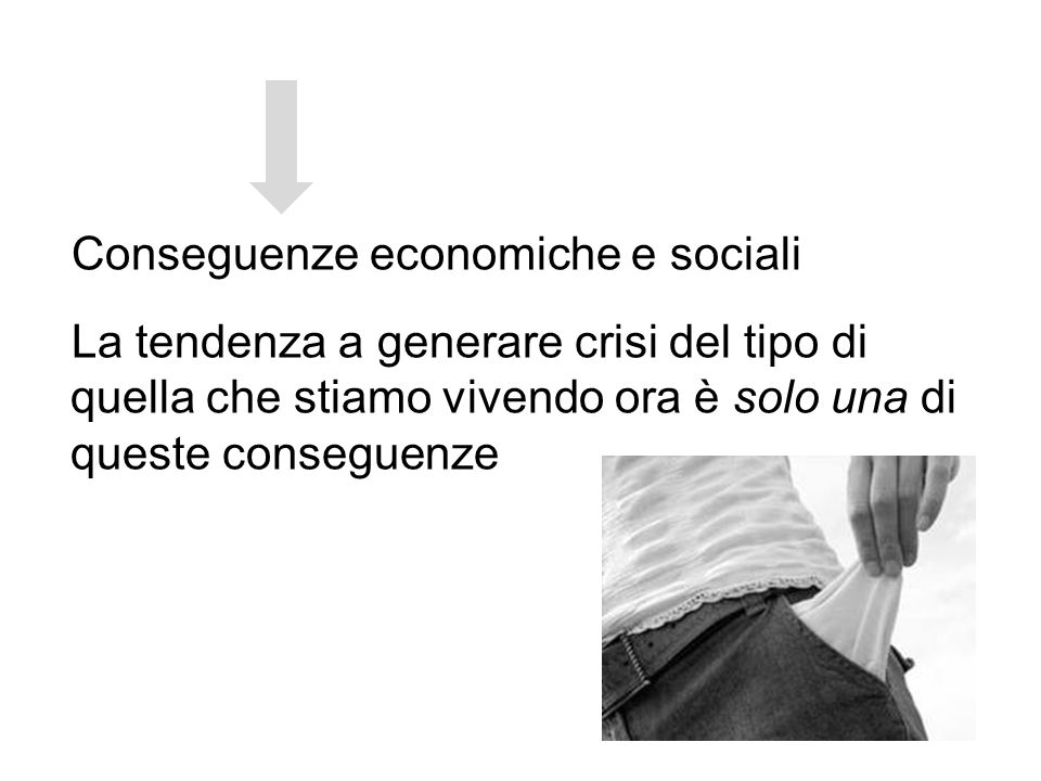 Conseguenze economiche e sociali La tendenza a generare crisi del tipo di quella che stiamo vivendo ora è solo una di queste conseguenze