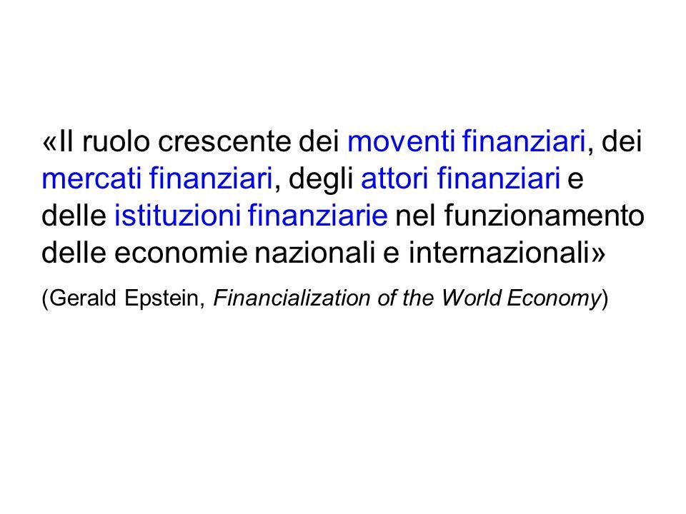 «Il ruolo crescente dei moventi finanziari, dei mercati finanziari, degli attori finanziari e delle istituzioni finanziarie nel funzionamento delle economie nazionali e internazionali» (Gerald Epstein, Financialization of the World Economy)
