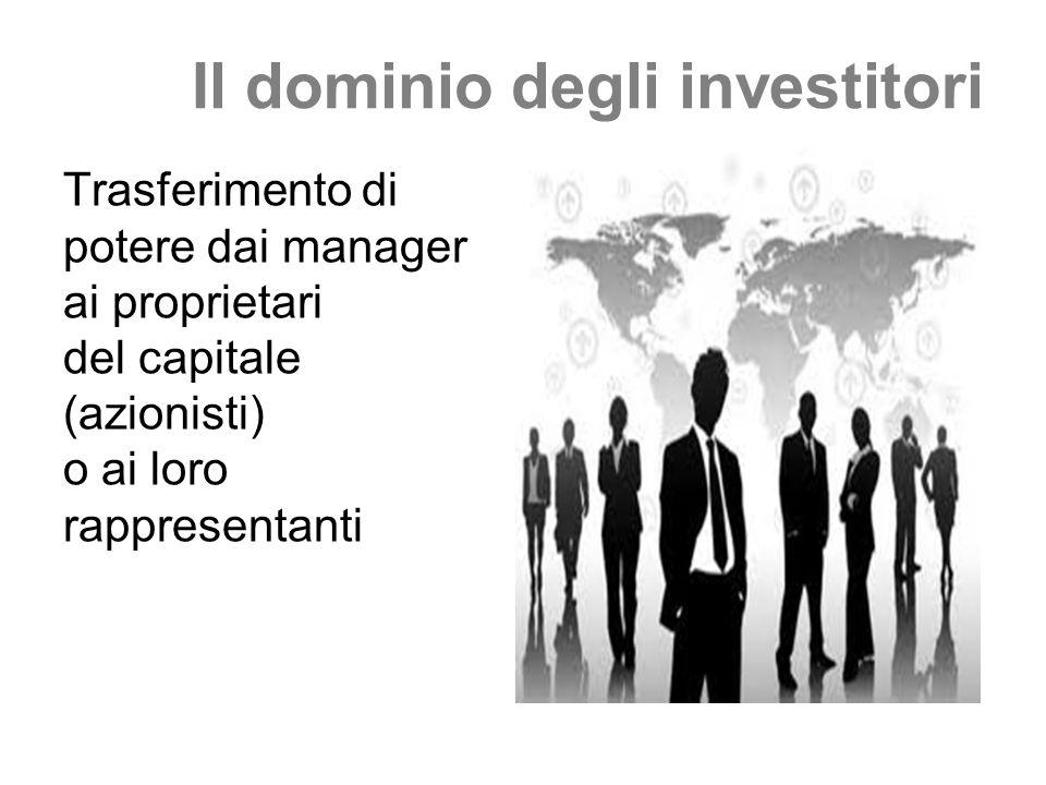 Il dominio degli investitori Trasferimento di potere dai manager ai proprietari del capitale (azionisti) o ai loro rappresentanti