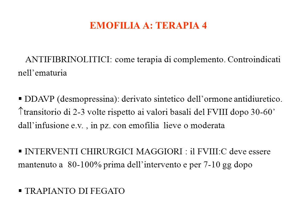 EMOFILIA A: TERAPIA 4  ANTIFIBRINOLITICI: come terapia di complemento. Controindicati nell'ematuria  DDAVP (desmopressina): derivato sintetico dell'