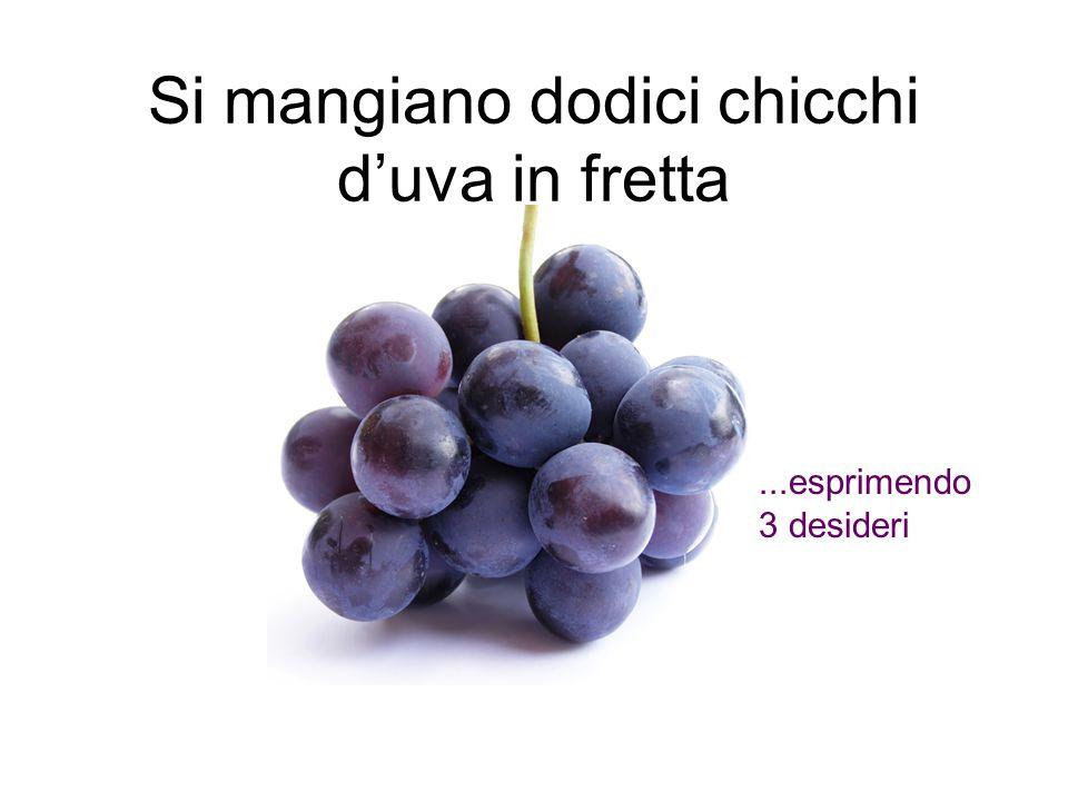 Si mangiano dodici chicchi d'uva in fretta...esprimendo 3 desideri