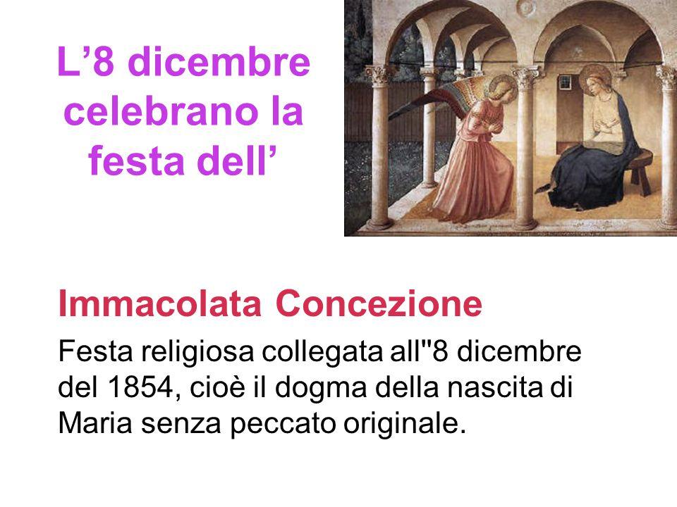 L'8 dicembre celebrano la festa dell' Immacolata Concezione Festa religiosa collegata all 8 dicembre del 1854, cioè il dogma della nascita di Maria senza peccato originale.
