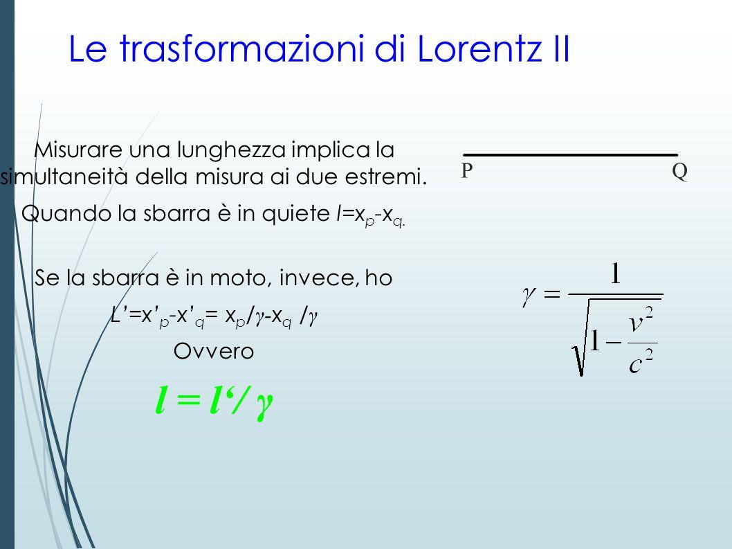 Le trasformazioni di Lorentz II Misurare una lunghezza implica la simultaneità della misura ai due estremi. Quando la sbarra è in quiete l=x p -x q. S