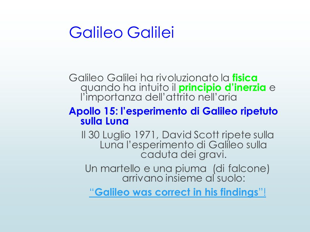 Galileo Galilei Galileo Galilei ha rivoluzionato la fisica quando ha intuito il principio d'inerzia e l'importanza dell'attrito nell'aria Apollo 15: l'esperimento di Galileo ripetuto sulla Luna Il 30 Luglio 1971, David Scott ripete sulla Luna l'esperimento di Galileo sulla caduta dei gravi.