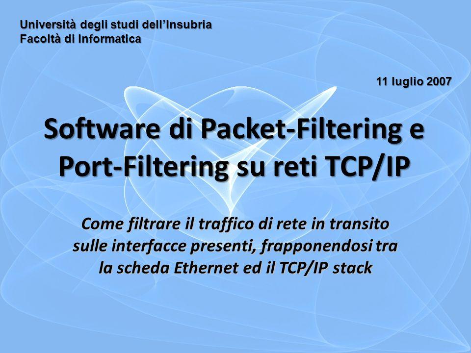 Software di Packet-Filtering e Port-Filtering su reti TCP/IP Come filtrare il traffico di rete in transito sulle interfacce presenti, frapponendosi tra la scheda Ethernet ed il TCP/IP stack Università degli studi dell'Insubria Facoltà di Informatica 11 luglio 2007
