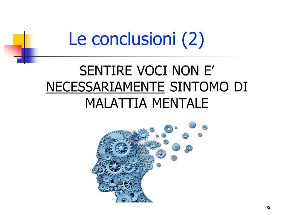 SENTIRE VOCI NON E' NECESSARIAMENTE SINTOMO DI MALATTIA MENTALE Le conclusioni (2) 9