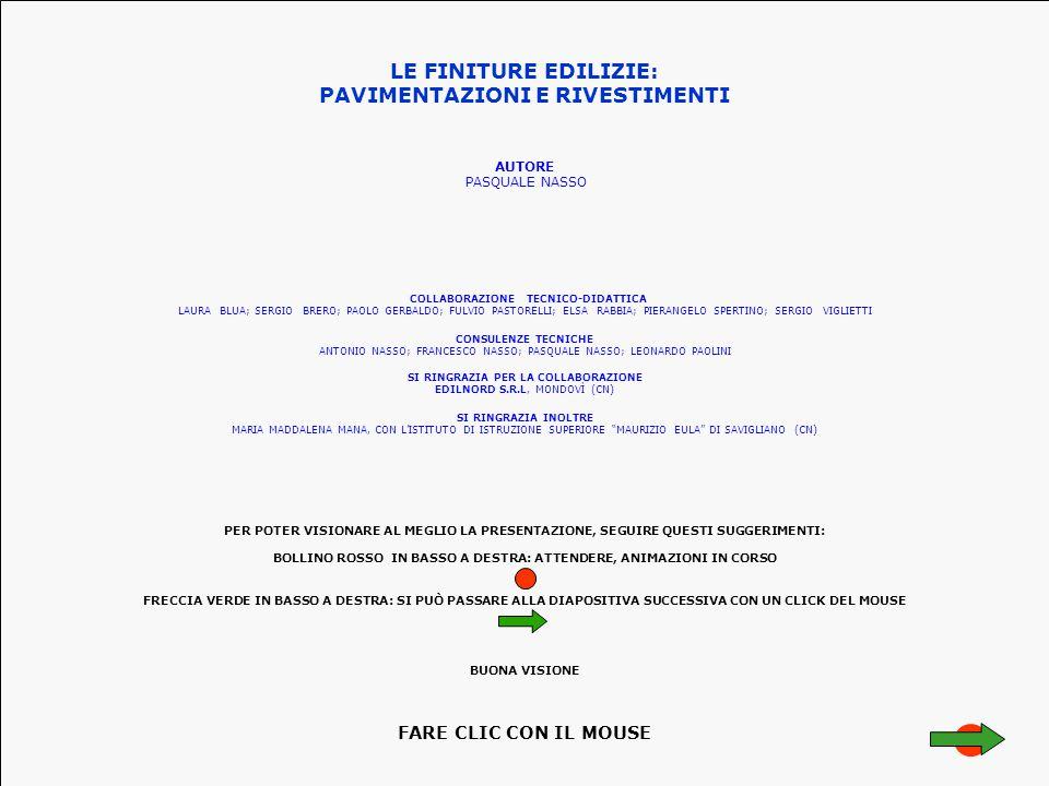 LE FINITURE EDILIZIE: PAVIMENTAZIONI E RIVESTIMENTI AUTORE PASQUALE NASSO CONSULENZE TECNICHE ANTONIO NASSO; FRANCESCO NASSO; PASQUALE NASSO; LEONARDO PAOLINI SI RINGRAZIA PER LA COLLABORAZIONE EDILNORD S.R.L, MONDOVÌ (CN) COLLABORAZIONE TECNICO-DIDATTICA LAURA BLUA; SERGIO BRERO; PAOLO GERBALDO; FULVIO PASTORELLI; ELSA RABBIA; PIERANGELO SPERTINO; SERGIO VIGLIETTI SI RINGRAZIA INOLTRE MARIA MADDALENA MANA, CON L'ISTITUTO DI ISTRUZIONE SUPERIORE MAURIZIO EULA DI SAVIGLIANO (CN) PER POTER VISIONARE AL MEGLIO LA PRESENTAZIONE, SEGUIRE QUESTI SUGGERIMENTI: BOLLINO ROSSO IN BASSO A DESTRA: ATTENDERE, ANIMAZIONI IN CORSO FRECCIA VERDE IN BASSO A DESTRA: SI PUÒ PASSARE ALLA DIAPOSITIVA SUCCESSIVA CON UN CLICK DEL MOUSE BUONA VISIONE FARE CLIC CON IL MOUSE