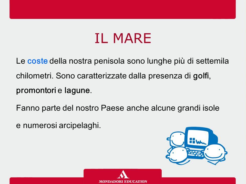 IL MARE Le coste italiane hanno caratteristiche diverse: sono alte e rocciose dove i rilievi giungono fino al mare, basse e sabbiose nelle zone pianeggianti.