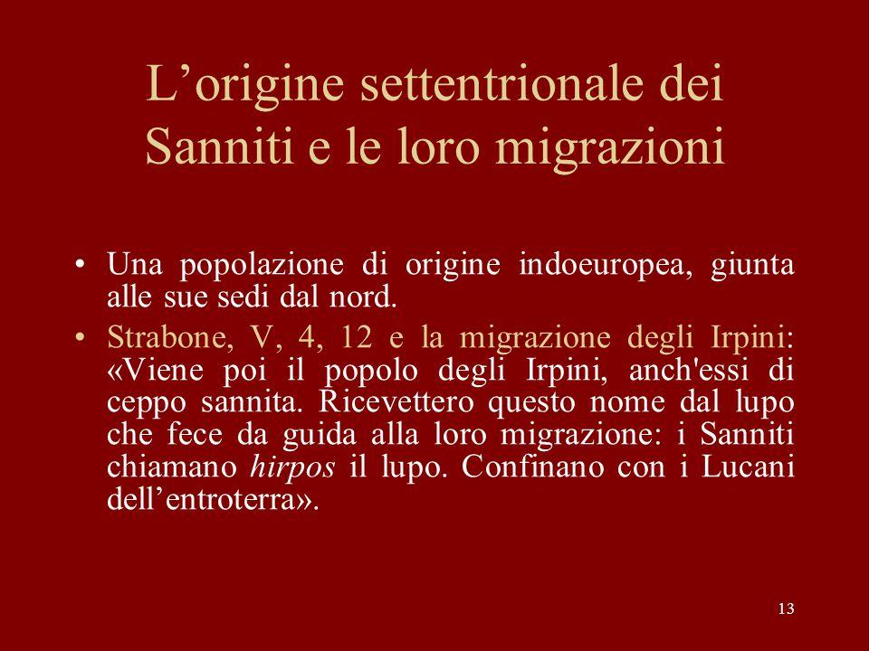 13 L'origine settentrionale dei Sanniti e le loro migrazioni Una popolazione di origine indoeuropea, giunta alle sue sedi dal nord. Strabone, V, 4, 12