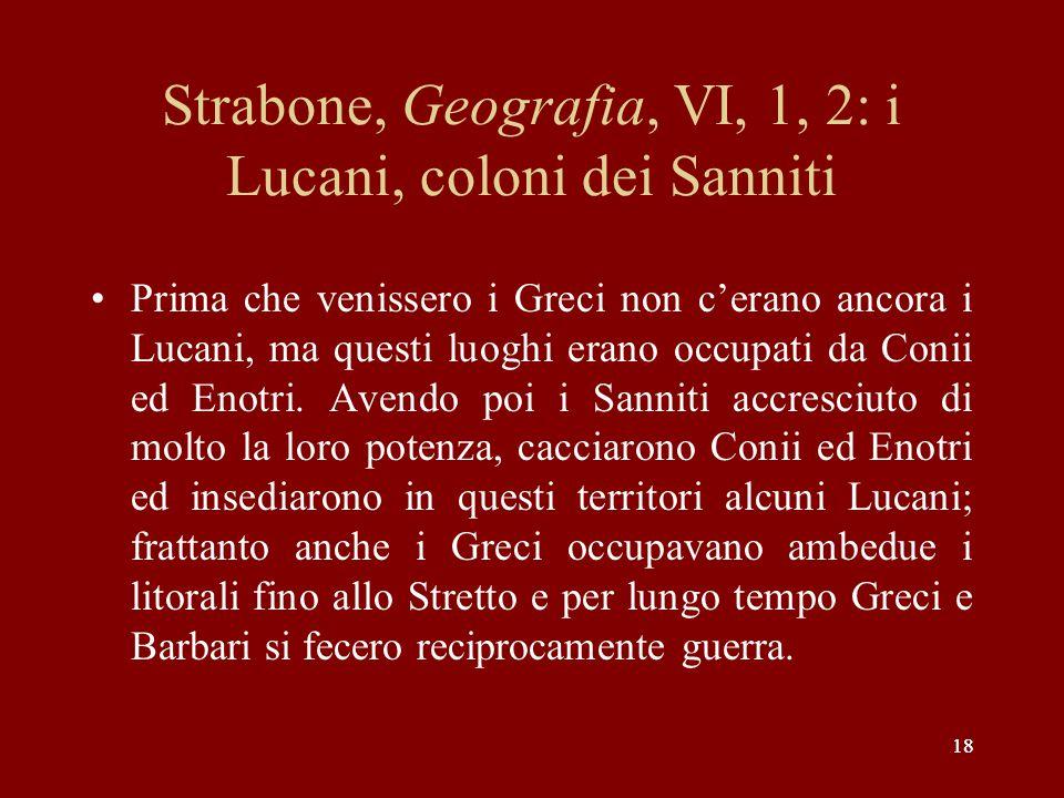 18 Strabone, Geografia, VI, 1, 2: i Lucani, coloni dei Sanniti Prima che venissero i Greci non c'erano ancora i Lucani, ma questi luoghi erano occupat