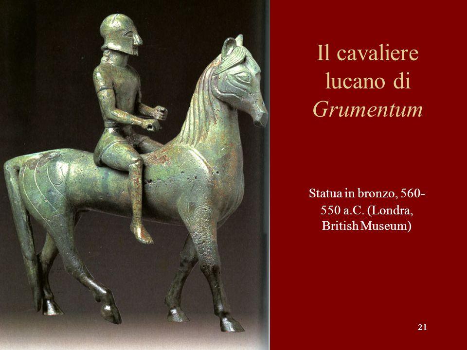 21 Il cavaliere lucano di Grumentum Statua in bronzo, 560- 550 a.C. (Londra, British Museum)