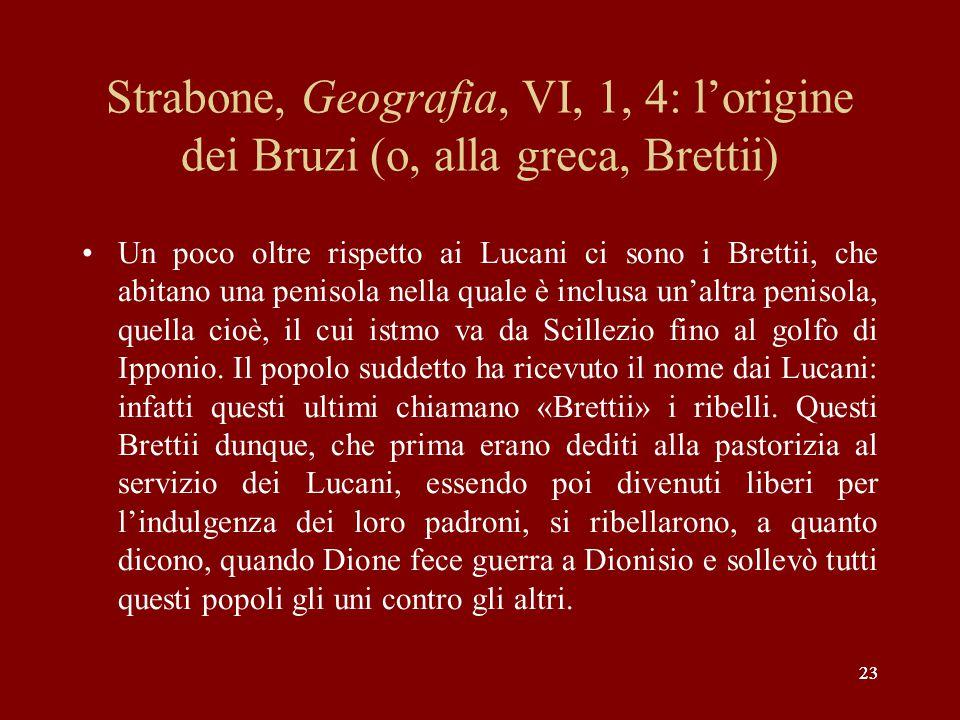 23 Strabone, Geografia, VI, 1, 4: l'origine dei Bruzi (o, alla greca, Brettii) Un poco oltre rispetto ai Lucani ci sono i Brettii, che abitano una pen