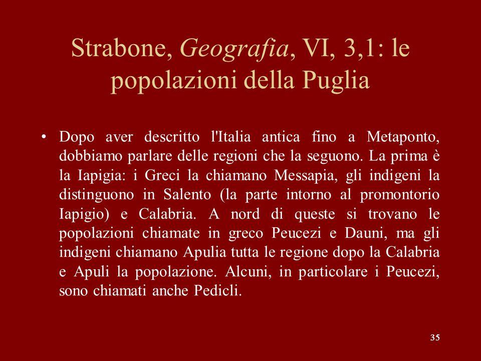 35 Strabone, Geografia, VI, 3,1: le popolazioni della Puglia Dopo aver descritto l'Italia antica fino a Metaponto, dobbiamo parlare delle regioni che