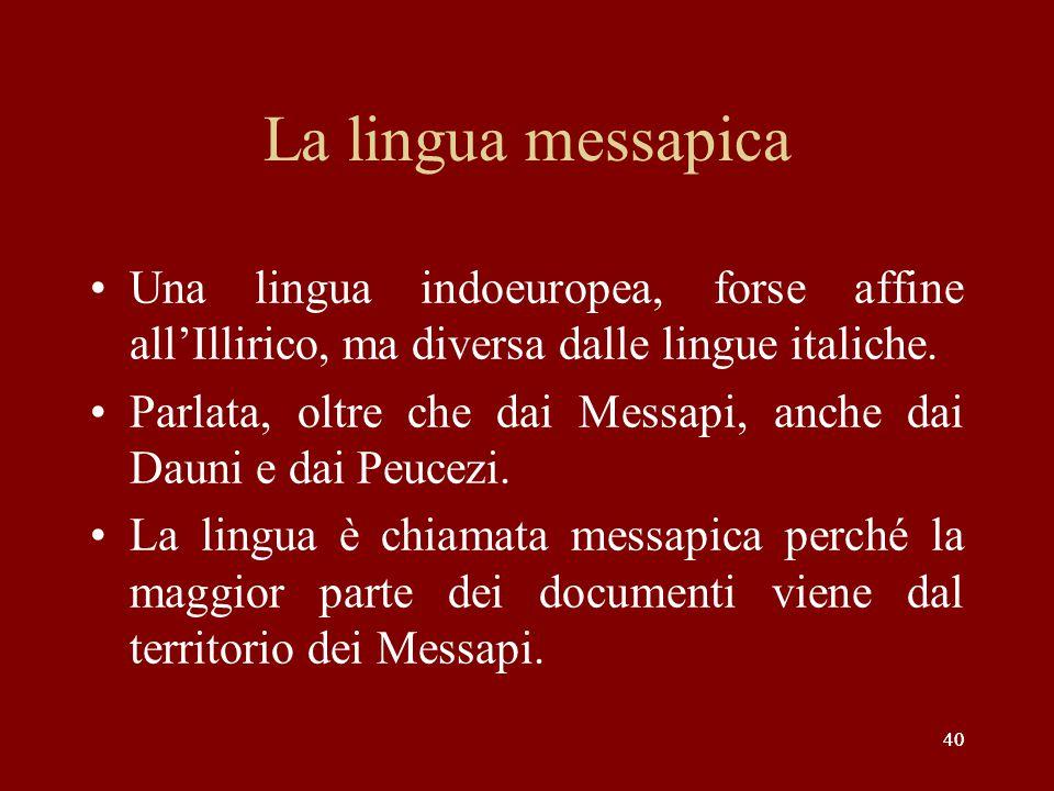 40 La lingua messapica Una lingua indoeuropea, forse affine all'Illirico, ma diversa dalle lingue italiche. Parlata, oltre che dai Messapi, anche dai
