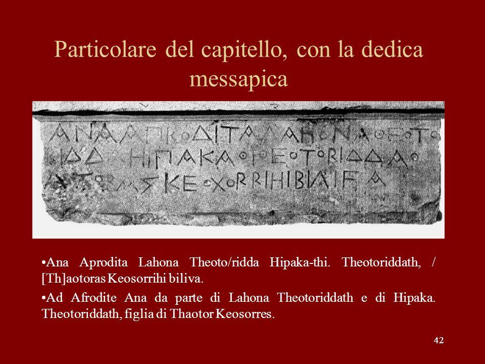 42 Particolare del capitello, con la dedica messapica Ana Aprodita Lahona Theoto/ridda Hipaka-thi. Theotoriddath, / [Th]aotoras Keosorrihi biliva. Ad