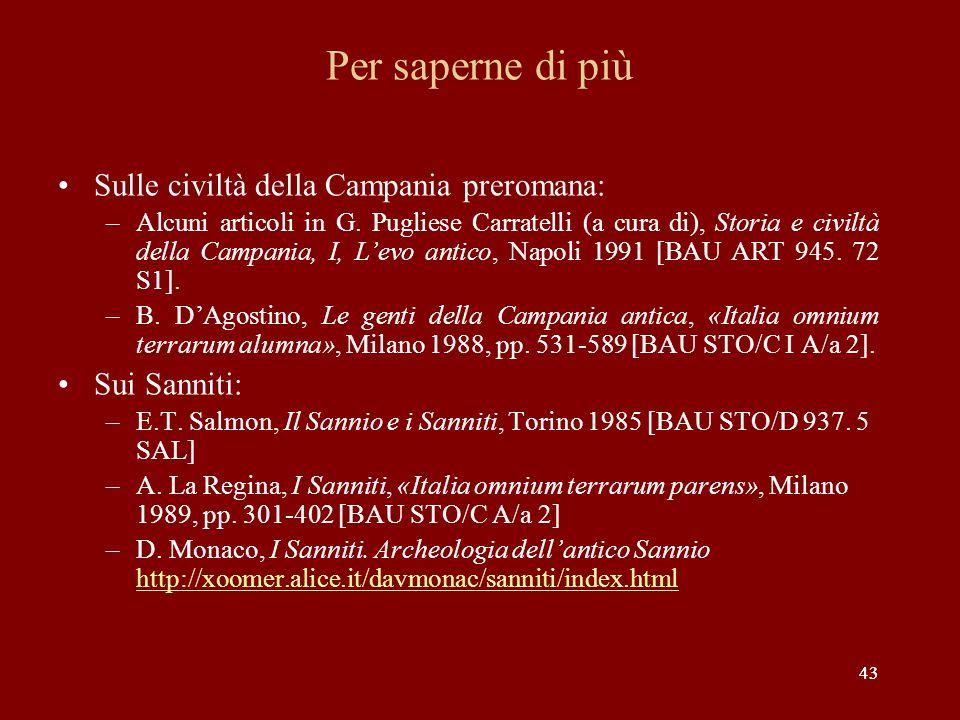 43 Per saperne di più Sulle civiltà della Campania preromana: –Alcuni articoli in G. Pugliese Carratelli (a cura di), Storia e civiltà della Campania,