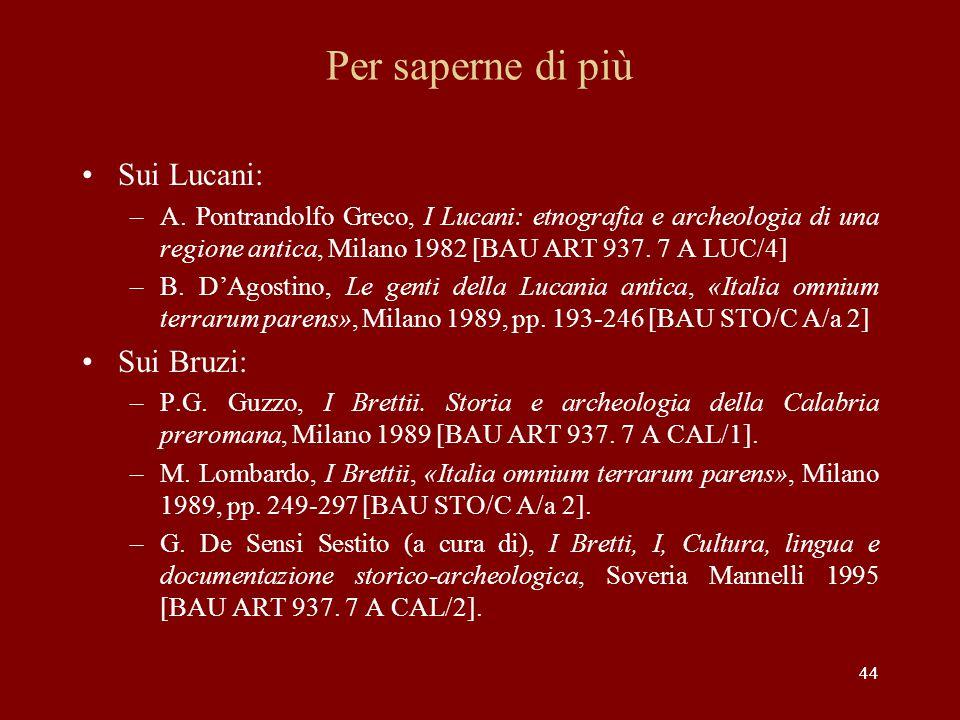 44 Per saperne di più Sui Lucani: –A. Pontrandolfo Greco, I Lucani: etnografia e archeologia di una regione antica, Milano 1982 [BAU ART 937. 7 A LUC/