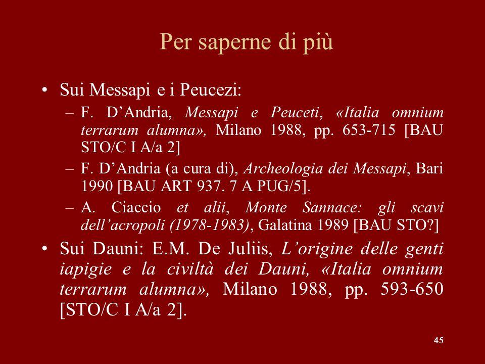 45 Per saperne di più Sui Messapi e i Peucezi: –F. D'Andria, Messapi e Peuceti, «Italia omnium terrarum alumna», Milano 1988, pp. 653-715 [BAU STO/C I