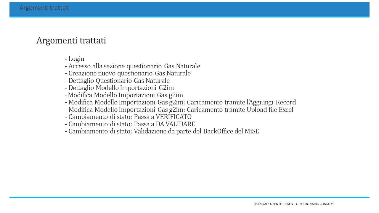 Argomenti trattati - Login - Accesso alla sezione questionario Gas Naturale - Creazione nuovo questionario Gas Naturale - Dettaglio Questionario Gas Naturale - Dettaglio Modello Importazioni G2im - Modifica Modello Importazioni Gas g2im - Modifica Modello Importazioni Gas g2im: Caricamento tramite l'Aggiungi Record - Modifica Modello Importazioni Gas g2im: Caricamento tramite Upload file Excel - Cambiamento di stato: Passa a VERIFICATO - Cambiamento di stato: Passa a DA VALIDARE - Cambiamento di stato: Validazione da parte del BackOffice del MiSE MANUALE UTENTE I-SISEN – QUESTIONARIO CONSUMI Argomenti trattati