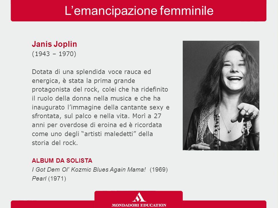 L'emancipazione femminile Janis Joplin (1943 – 1970) Dotata di una splendida voce rauca ed energica, è stata la prima grande protagonista del rock, co