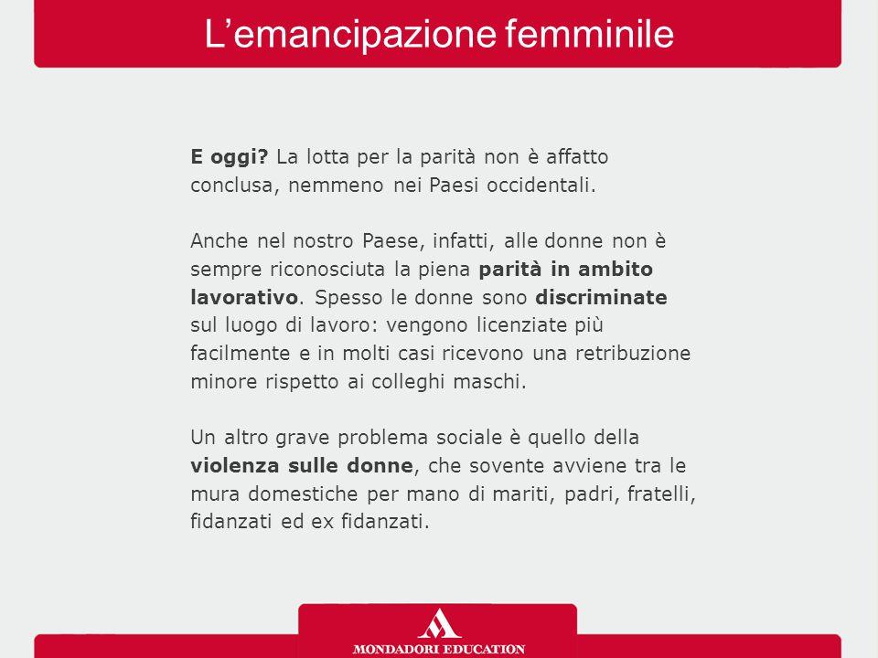 L'emancipazione femminile E oggi? La lotta per la parità non è affatto conclusa, nemmeno nei Paesi occidentali. Anche nel nostro Paese, infatti, alle
