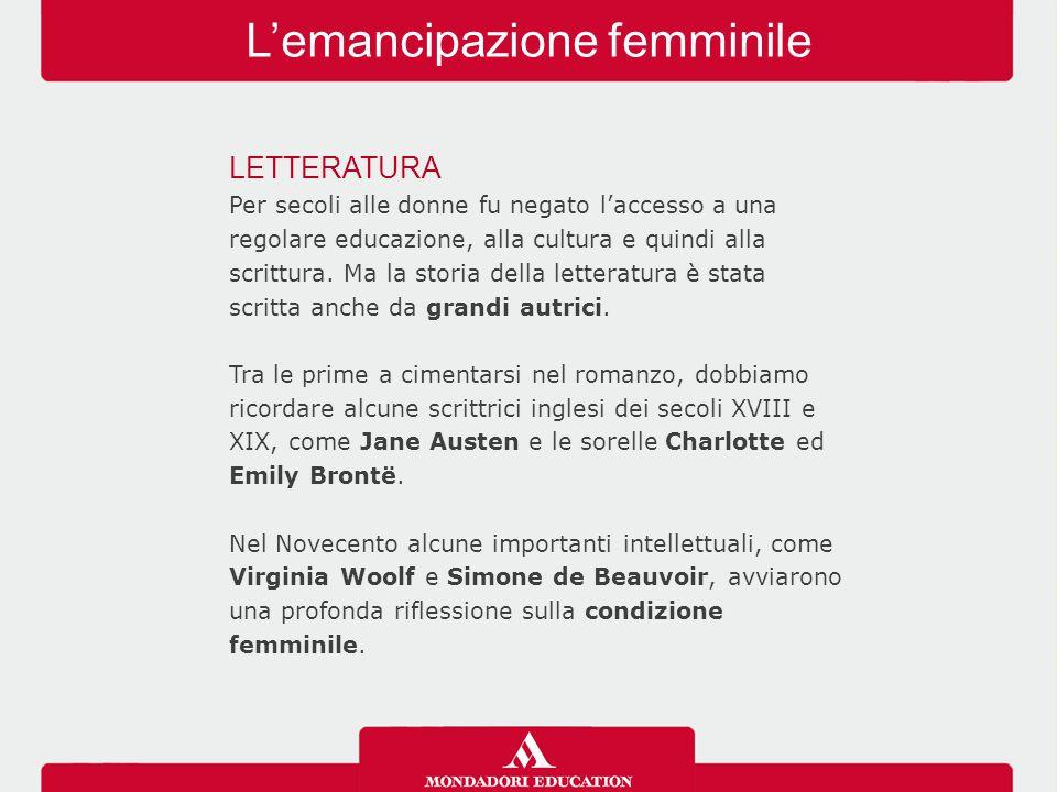 L'emancipazione femminile LETTERATURA Per secoli alle donne fu negato l'accesso a una regolare educazione, alla cultura e quindi alla scrittura. Ma la