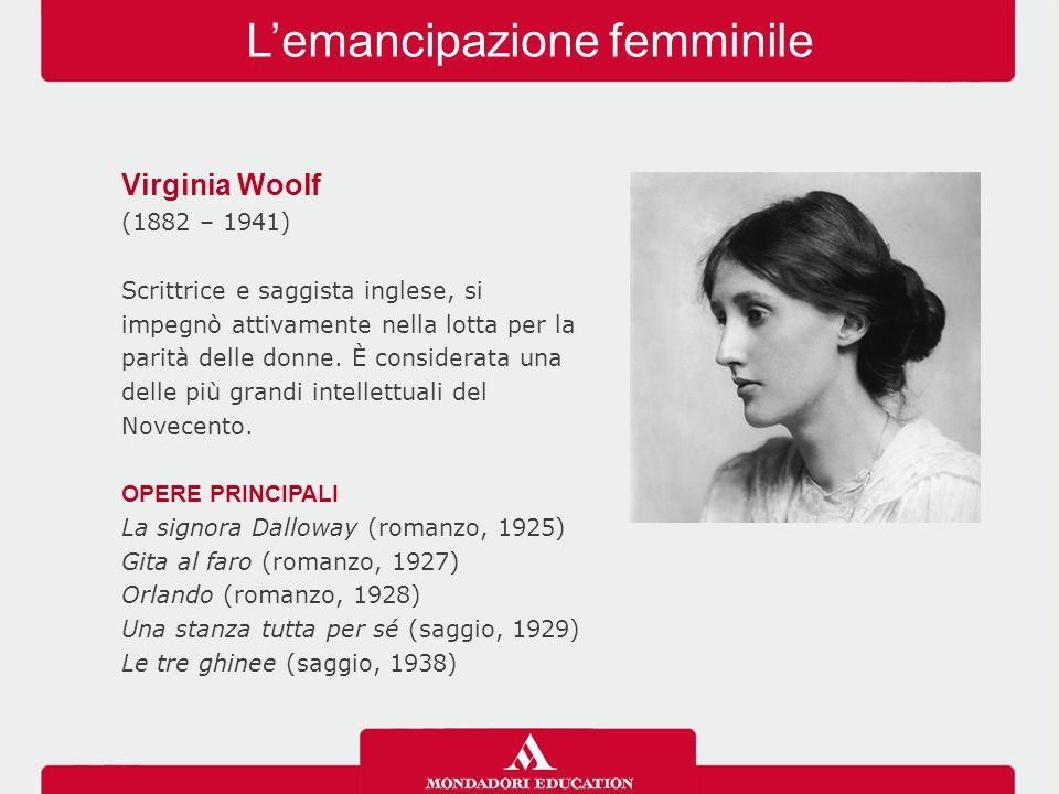 L'emancipazione femminile Virginia Woolf (1882 – 1941) Scrittrice e saggista inglese, si impegnò attivamente nella lotta per la parità delle donne. È