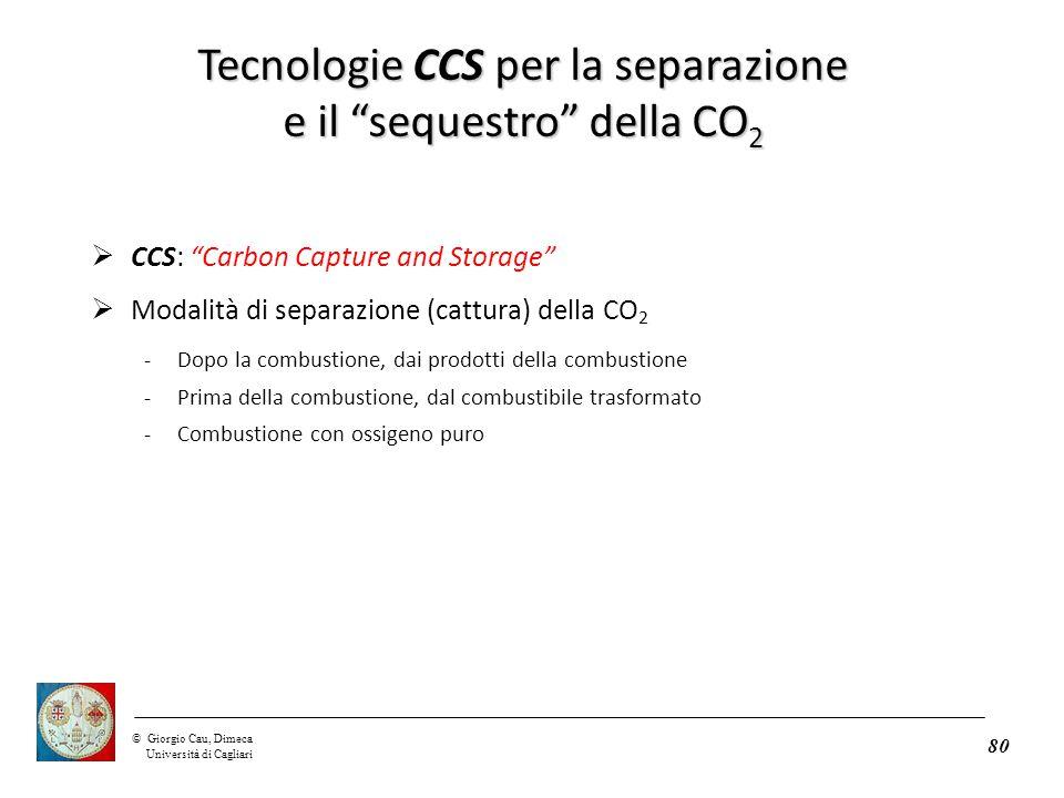 ©Giorgio Cau, Dimeca Università di Cagliari 80  CCS: Carbon Capture and Storage  Modalità di separazione (cattura) della CO 2 -Dopo la combustione, dai prodotti della combustione -Prima della combustione, dal combustibile trasformato -Combustione con ossigeno puro Tecnologie CCS per la separazione e il sequestro della CO 2