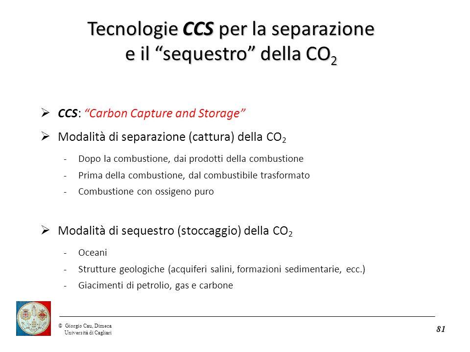 ©Giorgio Cau, Dimeca Università di Cagliari 81  CCS: Carbon Capture and Storage  Modalità di separazione (cattura) della CO 2 -Dopo la combustione, dai prodotti della combustione -Prima della combustione, dal combustibile trasformato -Combustione con ossigeno puro  Modalità di sequestro (stoccaggio) della CO 2 -Oceani -Strutture geologiche (acquiferi salini, formazioni sedimentarie, ecc.) -Giacimenti di petrolio, gas e carbone Tecnologie CCS per la separazione e il sequestro della CO 2