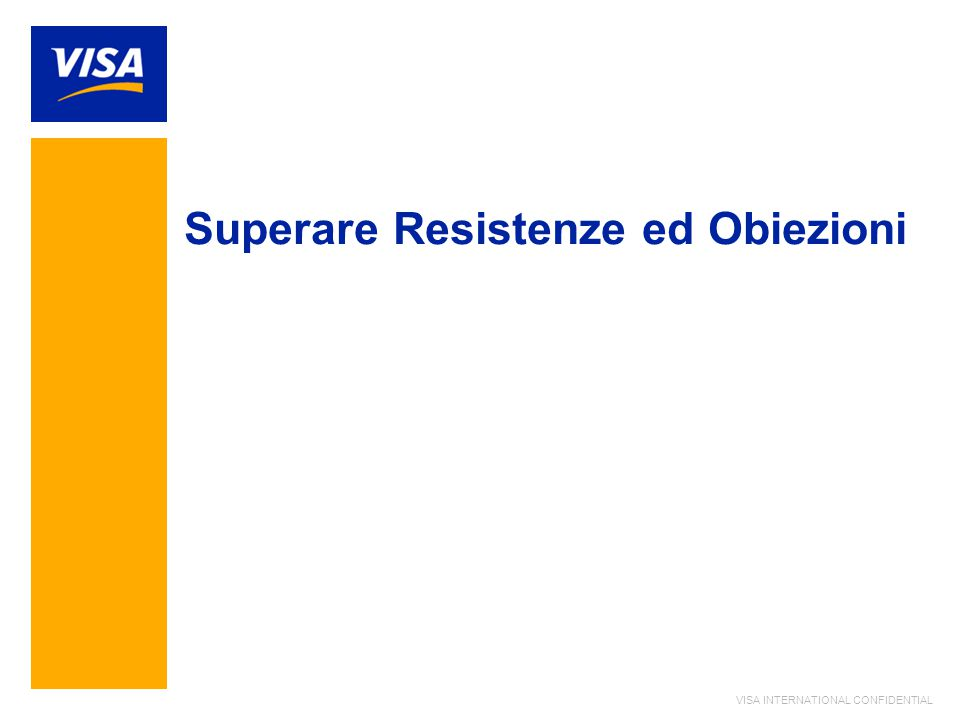 VISA INTERNATIONAL CONFIDENTIAL Superare Resistenze ed Obiezioni
