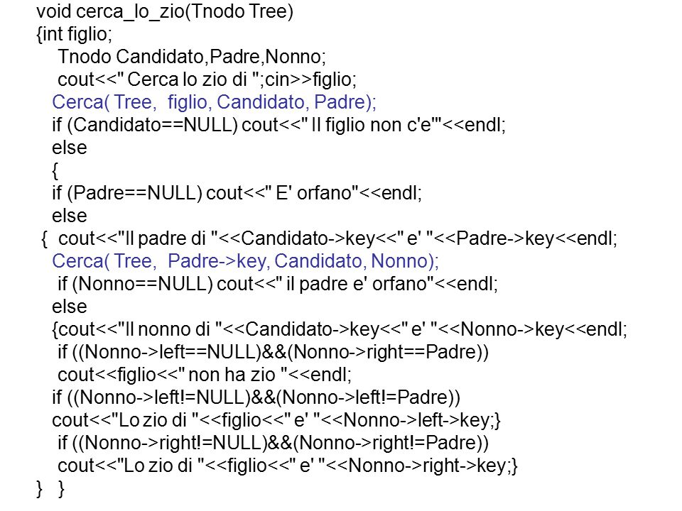 void cerca_lo_zio(Tnodo Tree) {int figlio; Tnodo Candidato,Padre,Nonno; cout >figlio; Cerca( Tree, figlio, Candidato, Padre); if (Candidato==NULL) cout<< Il figlio non c e <<endl; else { if (Padre==NULL) cout<< E orfano <<endl; else { cout key key<<endl; Cerca( Tree, Padre->key, Candidato, Nonno); if (Nonno==NULL) cout<< il padre e orfano <<endl; else {cout key key<<endl; if ((Nonno->left==NULL)&&(Nonno->right==Padre)) cout<<figlio<< non ha zio <<endl; if ((Nonno->left!=NULL)&&(Nonno->left!=Padre)) cout left->key;} if ((Nonno->right!=NULL)&&(Nonno->right!=Padre)) cout right->key;} }