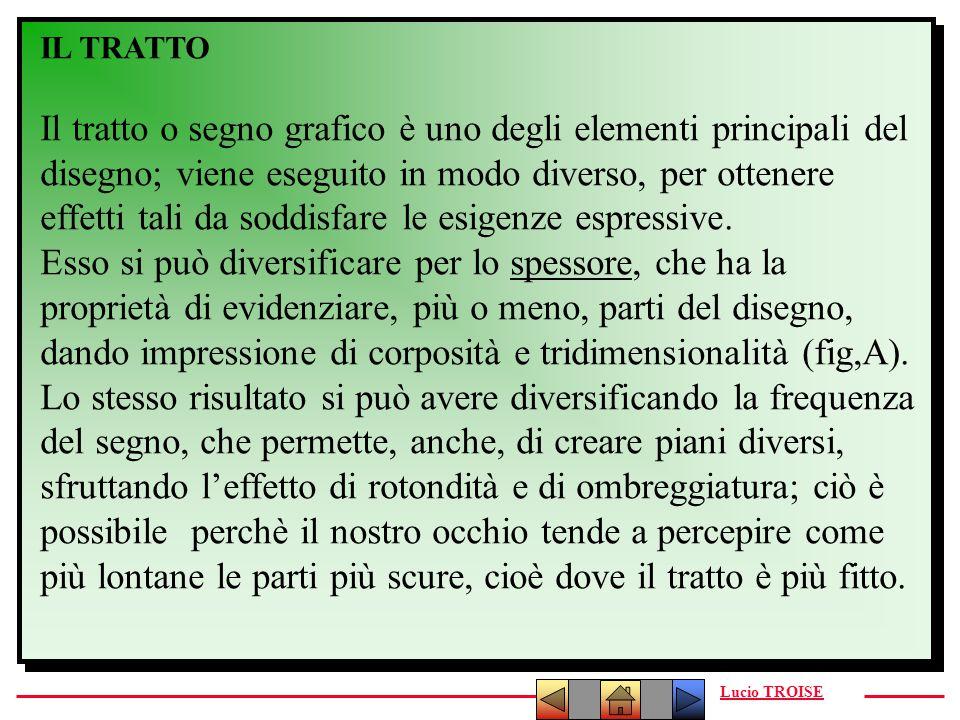Lucio TROISE IL TRATTO Il tratto o segno grafico è uno degli elementi principali del disegno; viene eseguito in modo diverso, per ottenere effetti tal