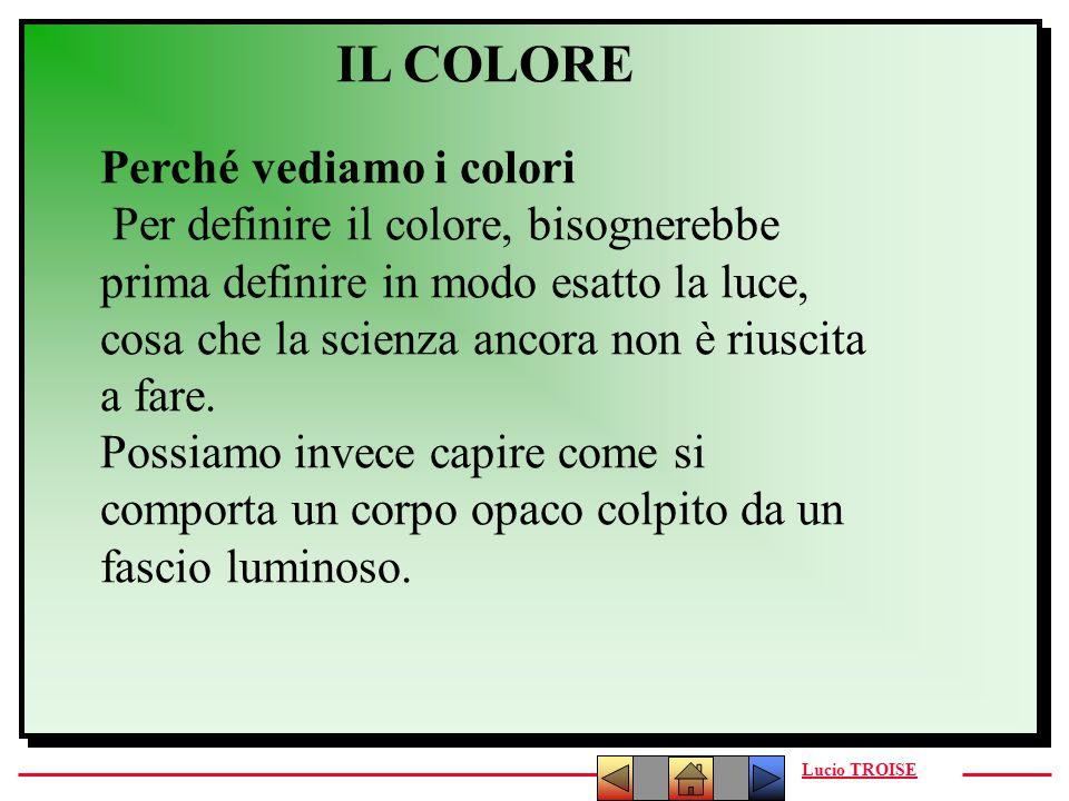 Lucio TROISE IL COLORE Perché vediamo i colori Per definire il colore, bisognerebbe prima definire in modo esatto la luce, cosa che la scienza ancora