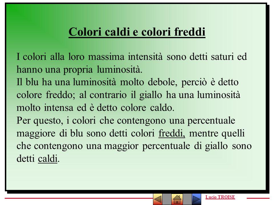 Lucio TROISE Colori caldi e colori freddi I colori alla loro massima intensità sono detti saturi ed hanno una propria luminosità. Il blu ha una lumino