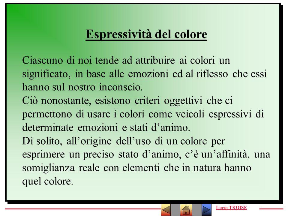 Lucio TROISE Espressività del colore Ciascuno di noi tende ad attribuire ai colori un significato, in base alle emozioni ed al riflesso che essi hanno