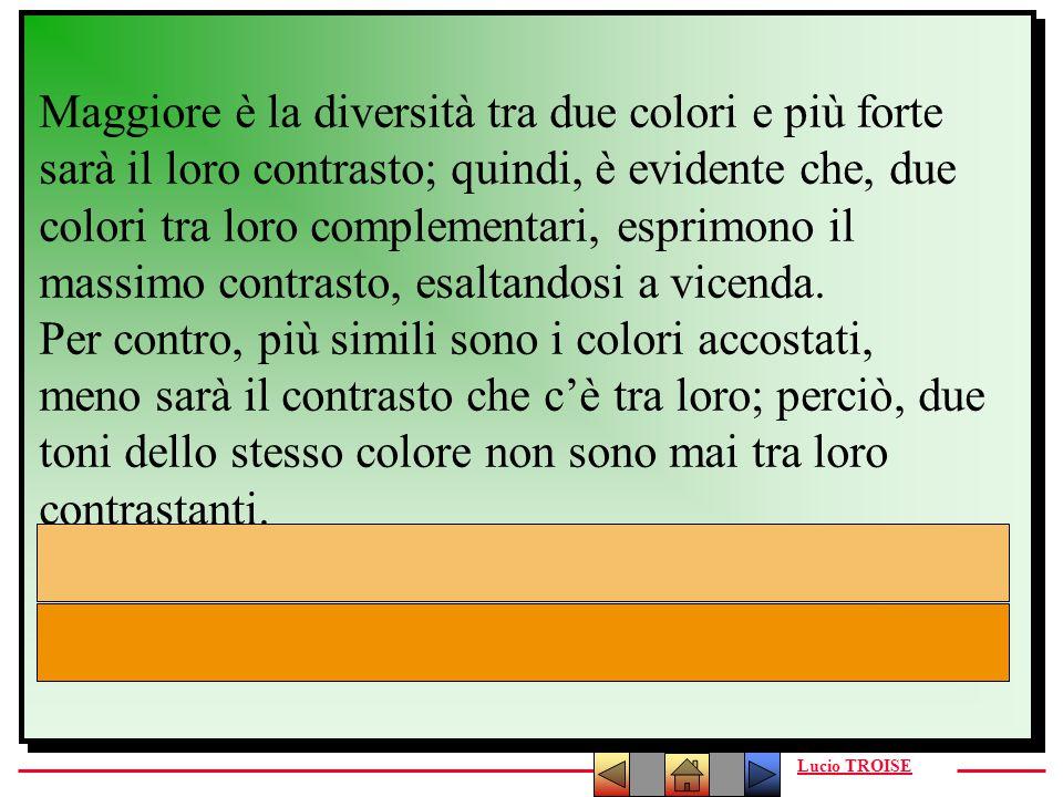 Lucio TROISE Maggiore è la diversità tra due colori e più forte sarà il loro contrasto; quindi, è evidente che, due colori tra loro complementari, esp