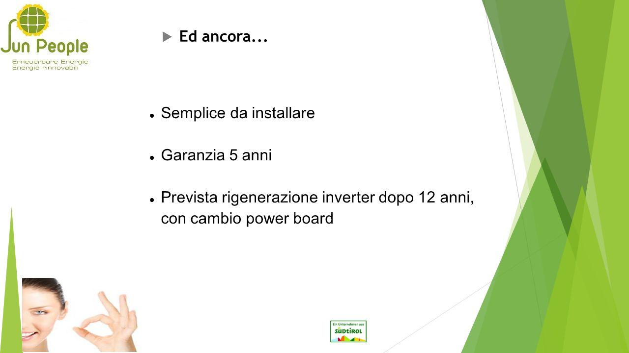 Semplice da installare Garanzia 5 anni Prevista rigenerazione inverter dopo 12 anni, con cambio power board  Ed ancora...