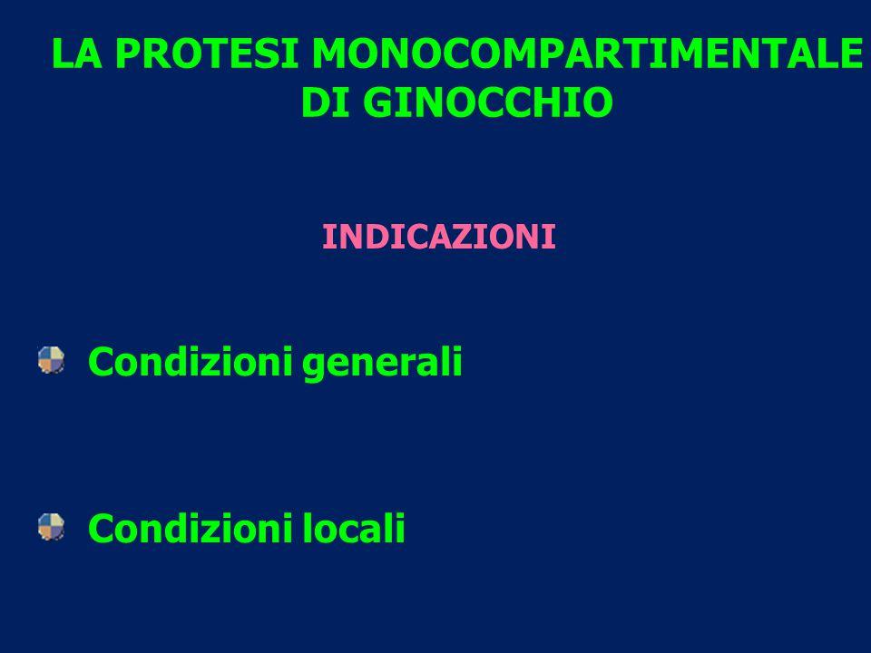 LA PROTESI MONOCOMPARTIMENTALE DI GINOCCHIO INDICAZIONI Condizioni generali Condizioni locali